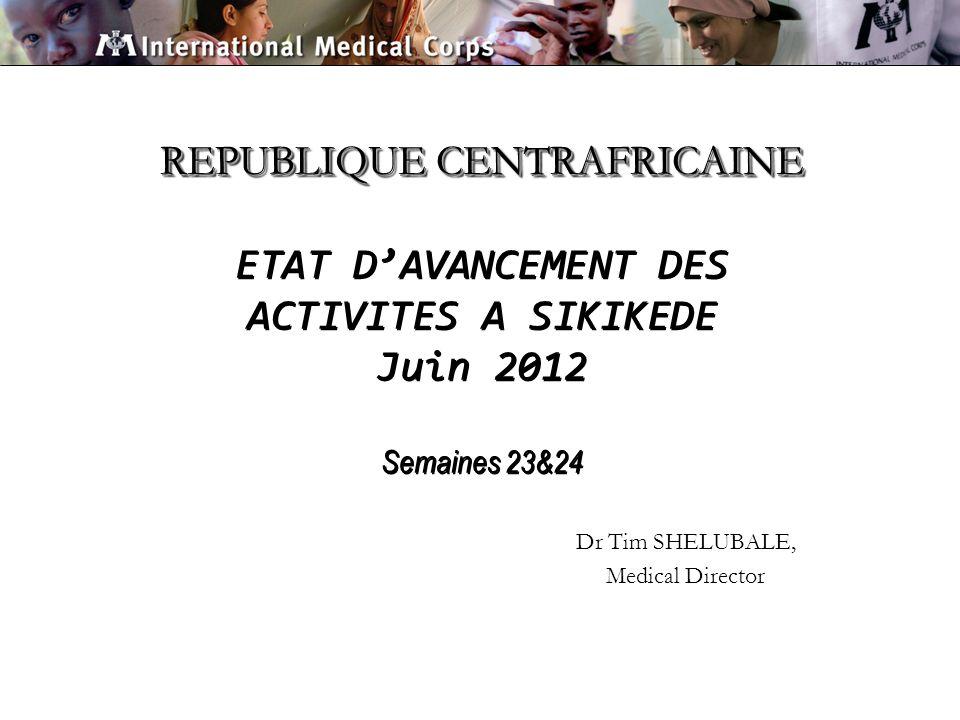 REPUBLIQUE CENTRAFRICAINE REPUBLIQUE CENTRAFRICAINE ETAT DAVANCEMENT DES ACTIVITES A SIKIKEDE Juin 2012 Semaines 23&24 Dr Tim SHELUBALE, Medical Director