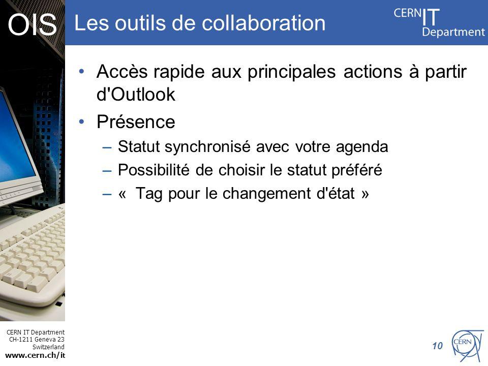 CERN IT Department CH-1211 Geneva 23 Switzerland www.cern.ch/i t OIS Les outils de collaboration Accès rapide aux principales actions à partir d Outlook Présence –Statut synchronisé avec votre agenda –Possibilité de choisir le statut préféré –« Tag pour le changement d état » 10
