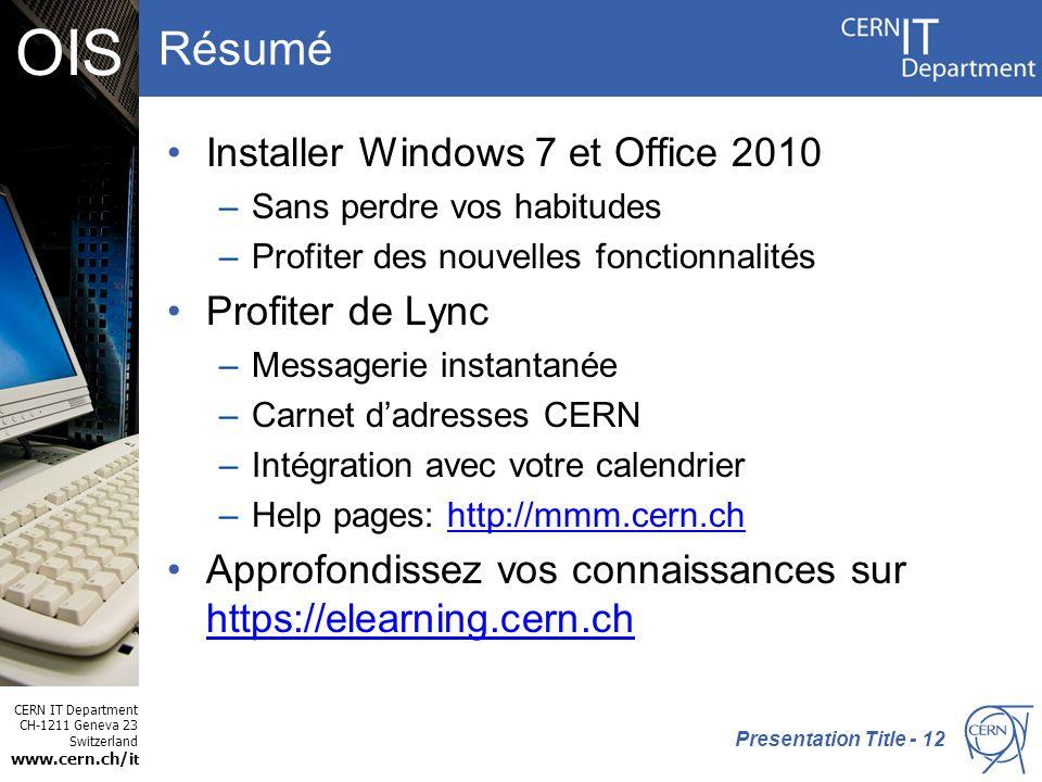 CERN IT Department CH-1211 Geneva 23 Switzerland www.cern.ch/i t OIS Résumé Installer Windows 7 et Office 2010 –Sans perdre vos habitudes –Profiter des nouvelles fonctionnalités Profiter de Lync –Messagerie instantanée –Carnet dadresses CERN –Intégration avec votre calendrier –Help pages: http://mmm.cern.chhttp://mmm.cern.ch Approfondissez vos connaissances sur https://elearning.cern.ch https://elearning.cern.ch Presentation Title - 12