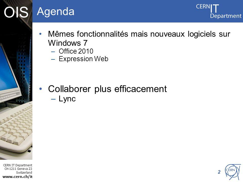 CERN IT Department CH-1211 Geneva 23 Switzerland www.cern.ch/i t OIS Windows 7 – Situation actuelle Décembre 2012 - fin du support général pour Windows XP –Le temps de migrer de Windows XP vers Windows 7 est venu Utilisé par une grande majorité des utilisateurs –Bien établi au CERN –Plébiscité par les utilisateurs pour une stabilité accrue Windows 7 – les applications supportées –La plupart des applications sont supportées –Office 2007 -> Office 2010 –SharePoint Designer 2007 -> SharePoint Designer 2010 + Expression Web 3