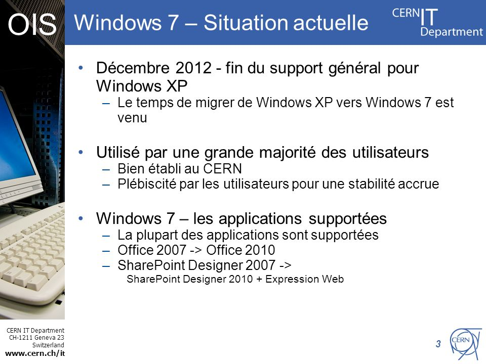 CERN IT Department CH-1211 Geneva 23 Switzerland www.cern.ch/i t OIS Windows 7 – Situation actuelle Décembre 2012 - fin du support général pour Windows XP –Le temps de migrer de Windows XP vers Windows 7 est venu Utilisé par une grande majorité des utilisateurs –Bien établi au CERN –Plébiscité par les utilisateurs pour une stabilité accrue Windows 7 – les applications supportées –La plupart des applications sont supportées –Office 2007 -> Office 2010 –SharePoint Designer 2007 -> SharePoint Designer 2010 + Expression Web 3