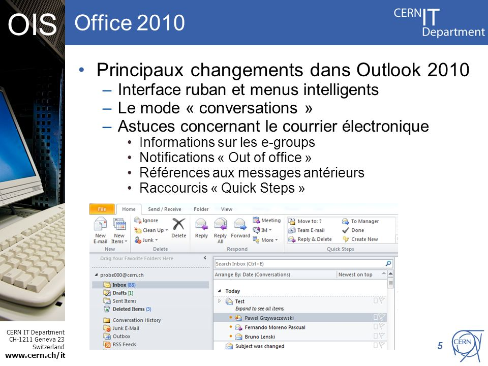 CERN IT Department CH-1211 Geneva 23 Switzerland www.cern.ch/i t OIS Office 2010 Principaux changements dans Outlook 2010 –Interface ruban et menus in