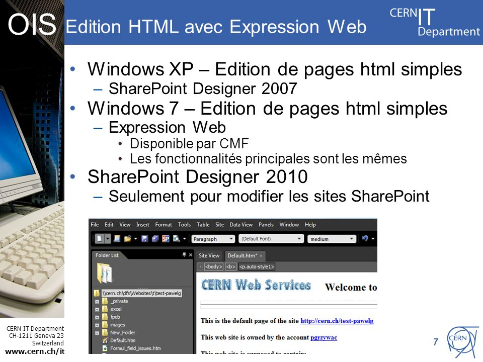 CERN IT Department CH-1211 Geneva 23 Switzerland www.cern.ch/i t OIS Edition HTML avec Expression Web Windows XP – Edition de pages html simples –SharePoint Designer 2007 Windows 7 – Edition de pages html simples –Expression Web Disponible par CMF Les fonctionnalités principales sont les mêmes SharePoint Designer 2010 –Seulement pour modifier les sites SharePoint 7