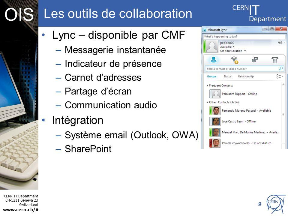 CERN IT Department CH-1211 Geneva 23 Switzerland www.cern.ch/i t OIS Les outils de collaboration Lync – disponible par CMF –Messagerie instantanée –Indicateur de présence –Carnet dadresses –Partage décran –Communication audio Intégration –Système email (Outlook, OWA) –SharePoint 9