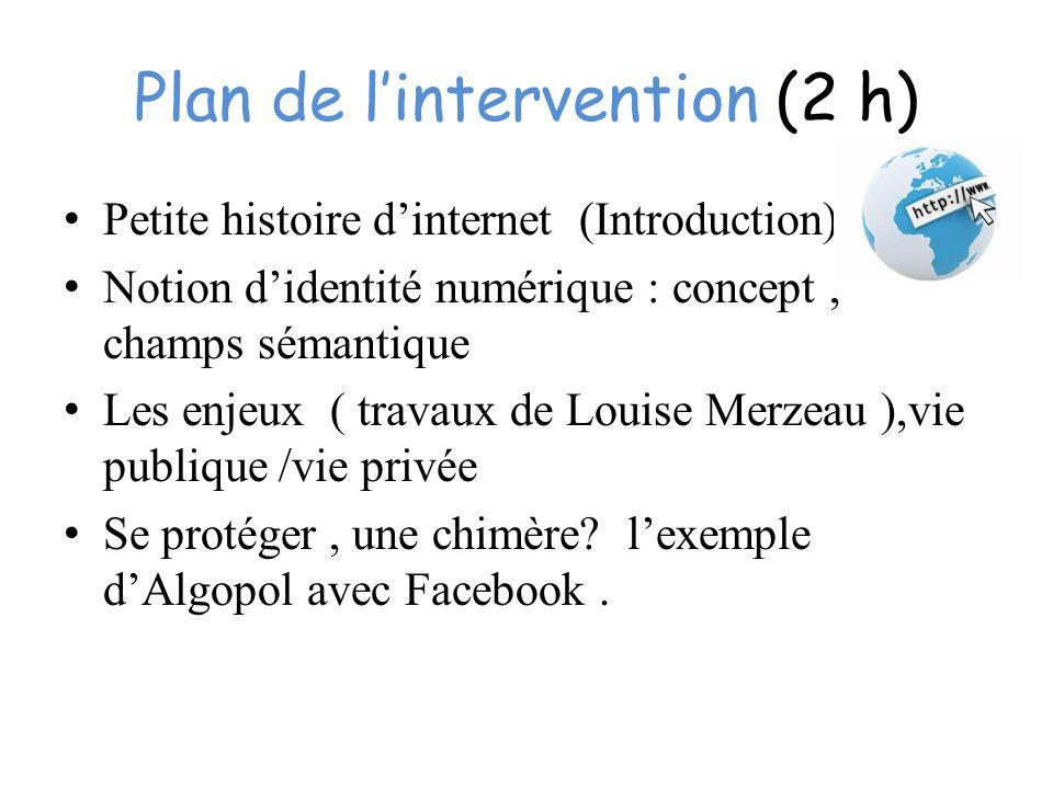 Plan de lintervention (2 h) Petite histoire dinternet (Introduction) ) Notion didentité numérique : concept, champs sémantique Les enjeux ( travaux de Louise Merzeau ),vie publique /vie privée Se protéger, une chimère.
