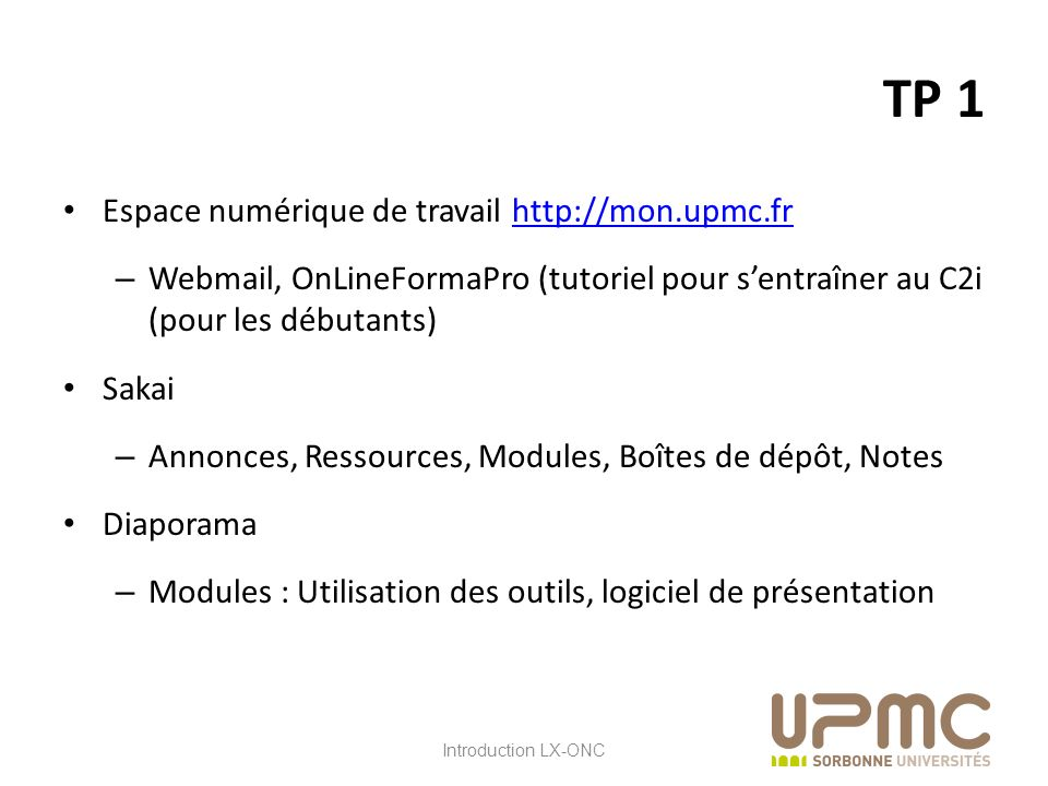 LX ONC TP 1 Espace numérique de travail http://mon.upmc.frhttp://mon.upmc.fr – Webmail, OnLineFormaPro (tutoriel pour sentraîner au C2i (pour les débutants) Sakai – Annonces, Ressources, Modules, Boîtes de dépôt, Notes Diaporama – Modules : Utilisation des outils, logiciel de présentation Introduction LX-ONC