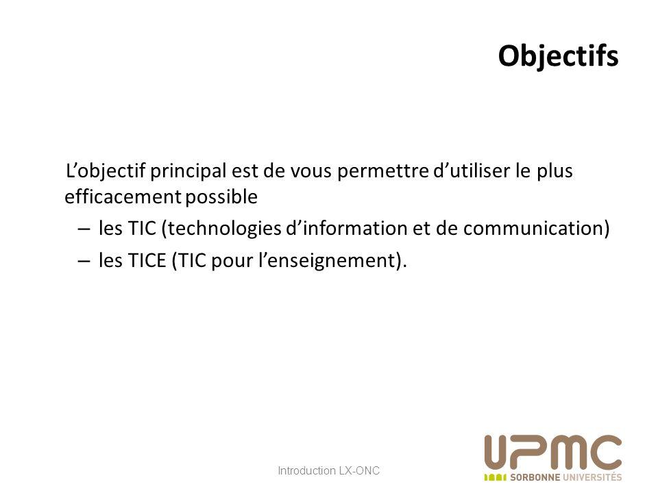 LX ONC Objectifs Lobjectif principal est de vous permettre dutiliser le plus efficacement possible – les TIC (technologies dinformation et de communication) – les TICE (TIC pour lenseignement).