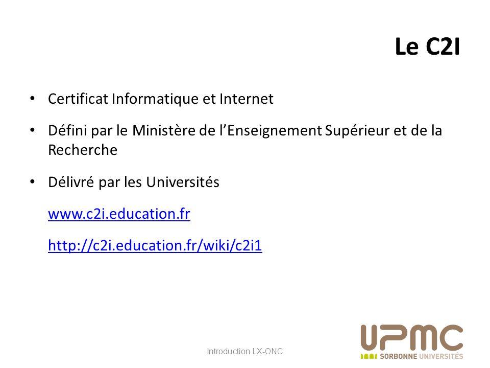 LX ONC Le C2I Certificat Informatique et Internet Défini par le Ministère de lEnseignement Supérieur et de la Recherche Délivré par les Universités www.c2i.education.fr http://c2i.education.fr/wiki/c2i1 Introduction LX-ONC