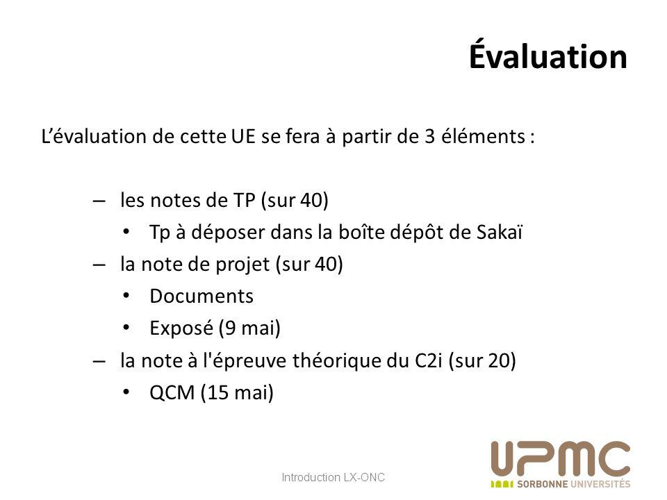 LX ONC Lévaluation de cette UE se fera à partir de 3 éléments : – les notes de TP (sur 40) Tp à déposer dans la boîte dépôt de Sakaï – la note de projet (sur 40) Documents Exposé (9 mai) – la note à l épreuve théorique du C2i (sur 20) QCM (15 mai) Évaluation Introduction LX-ONC