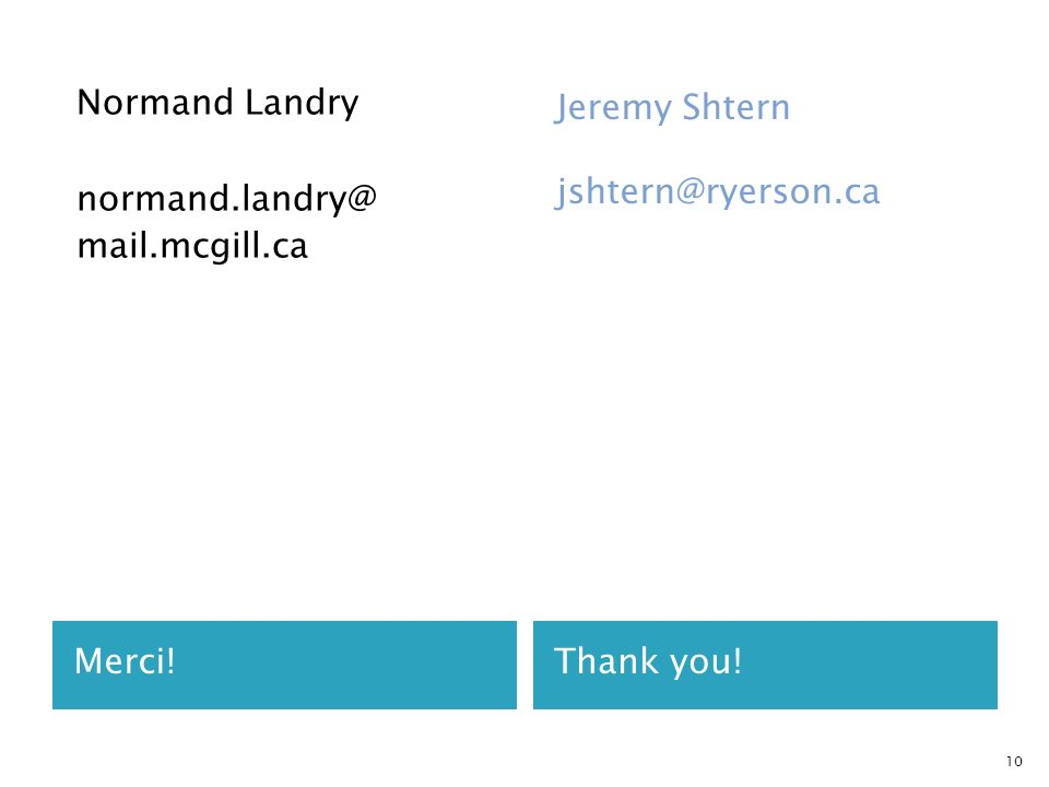 Merci!Thank you! Normand Landry normand.landry@ mail.mcgill.ca Jeremy Shtern jshtern@ryerson.ca 10