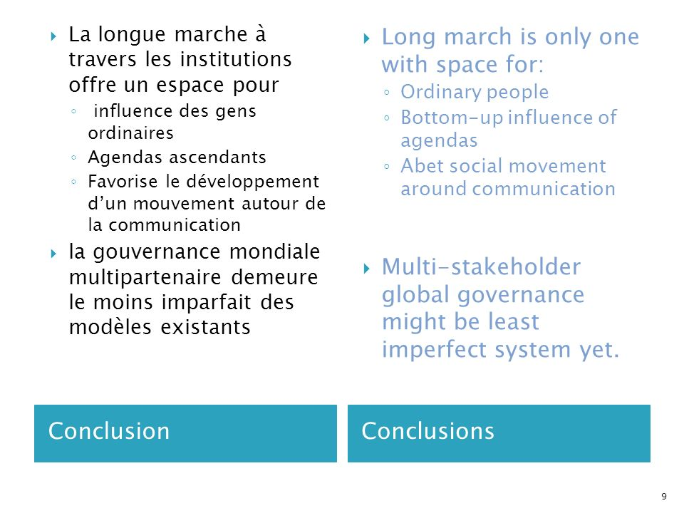 ConclusionConclusions La longue marche à travers les institutions offre un espace pour influence des gens ordinaires Agendas ascendants Favorise le développement dun mouvement autour de la communication la gouvernance mondiale multipartenaire demeure le moins imparfait des modèles existants Long march is only one with space for: Ordinary people Bottom-up influence of agendas Abet social movement around communication Multi-stakeholder global governance might be least imperfect system yet.