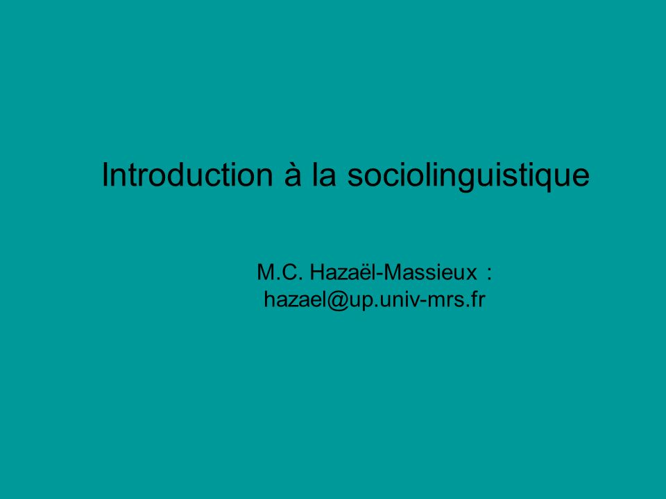 Introduction à la sociolinguistique M.C. Hazaël-Massieux : hazael@up.univ-mrs.fr