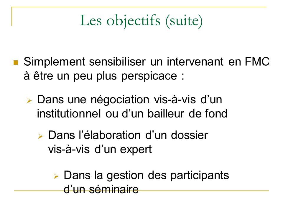 Les objectifs (suite) Simplement sensibiliser un intervenant en FMC à être un peu plus perspicace : Dans une négociation vis-à-vis dun institutionnel