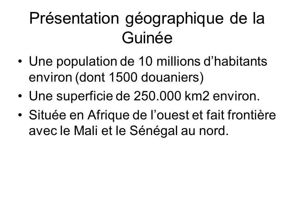 Présentation géographique de la Guinée Une population de 10 millions dhabitants environ (dont 1500 douaniers) Une superficie de 250.000 km2 environ.