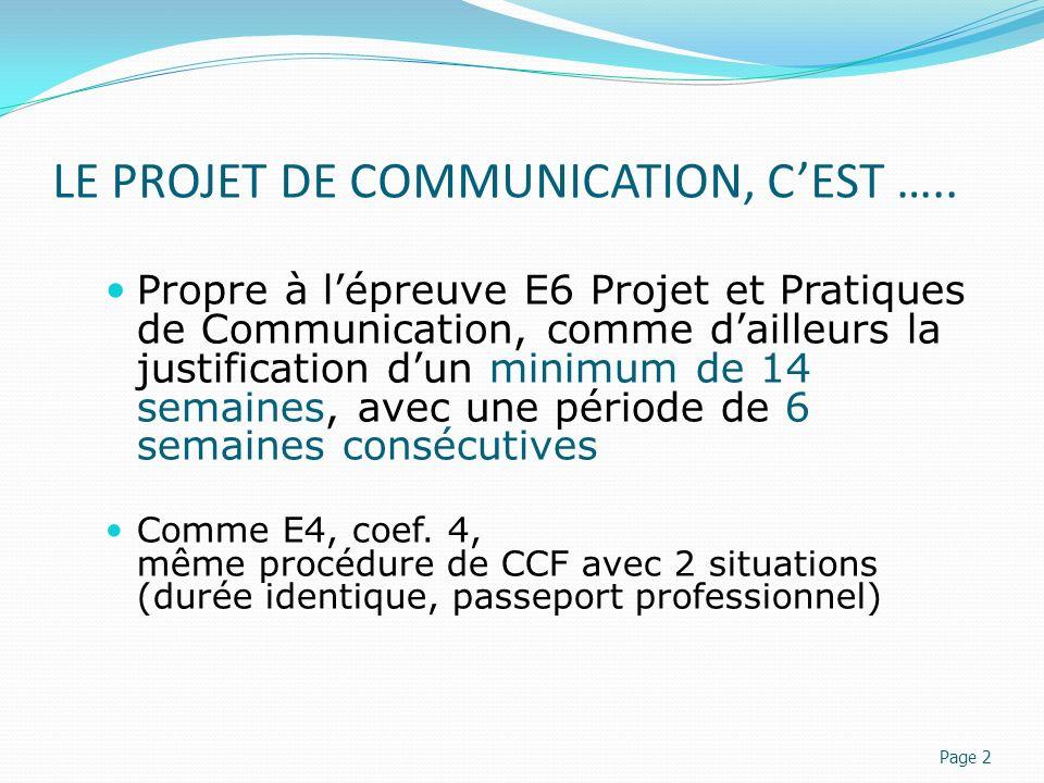 LE PROJET DE COMMUNICATION, CEST ….. Propre à lépreuve E6 Projet et Pratiques de Communication, comme dailleurs la justification dun minimum de 14 sem