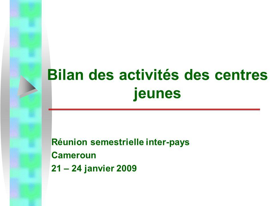 Bilan des activités des centres jeunes Réunion semestrielle inter-pays Cameroun 21 – 24 janvier 2009