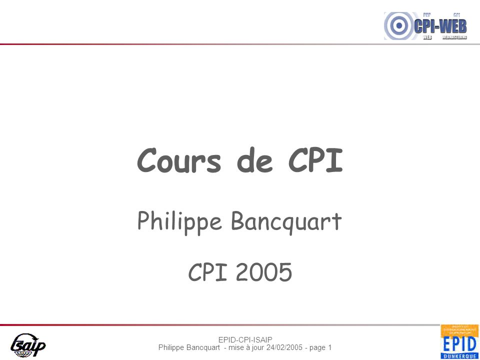 EPID-CPI-ISAIP Philippe Bancquart - mise à jour 24/02/2005 - page 1 Cours de CPI Philippe Bancquart CPI 2005