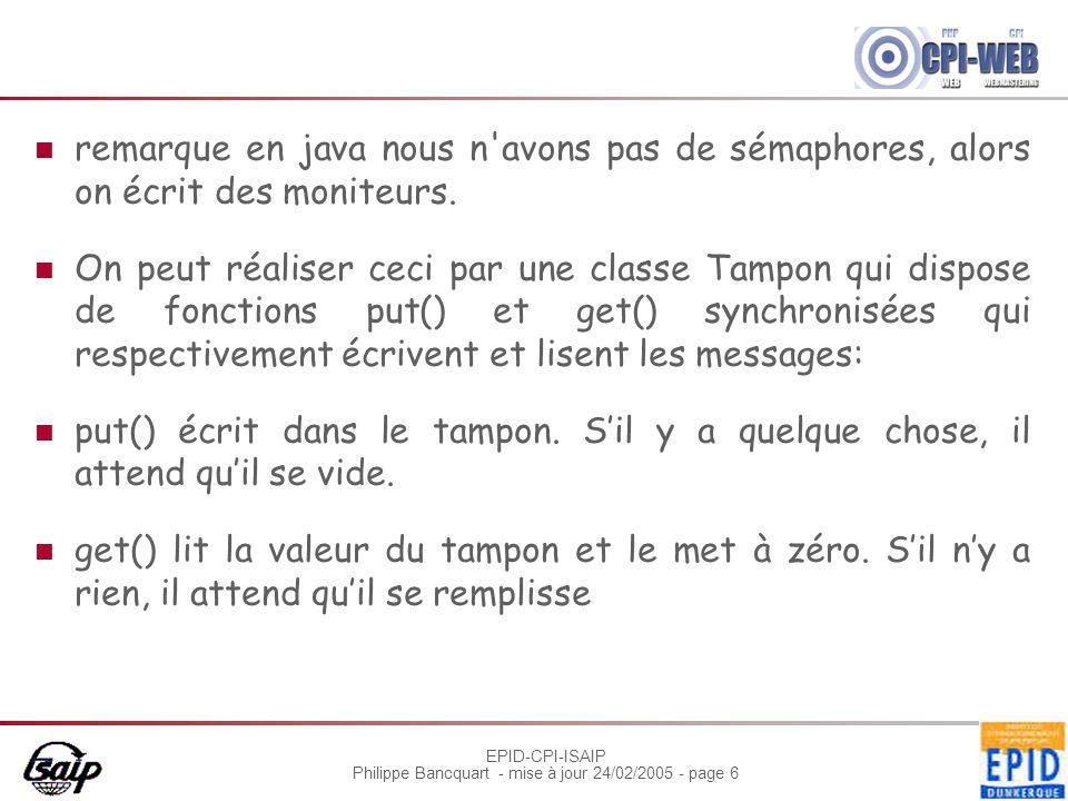 EPID-CPI-ISAIP Philippe Bancquart - mise à jour 24/02/2005 - page 6 remarque en java nous n'avons pas de sémaphores, alors on écrit des moniteurs. On