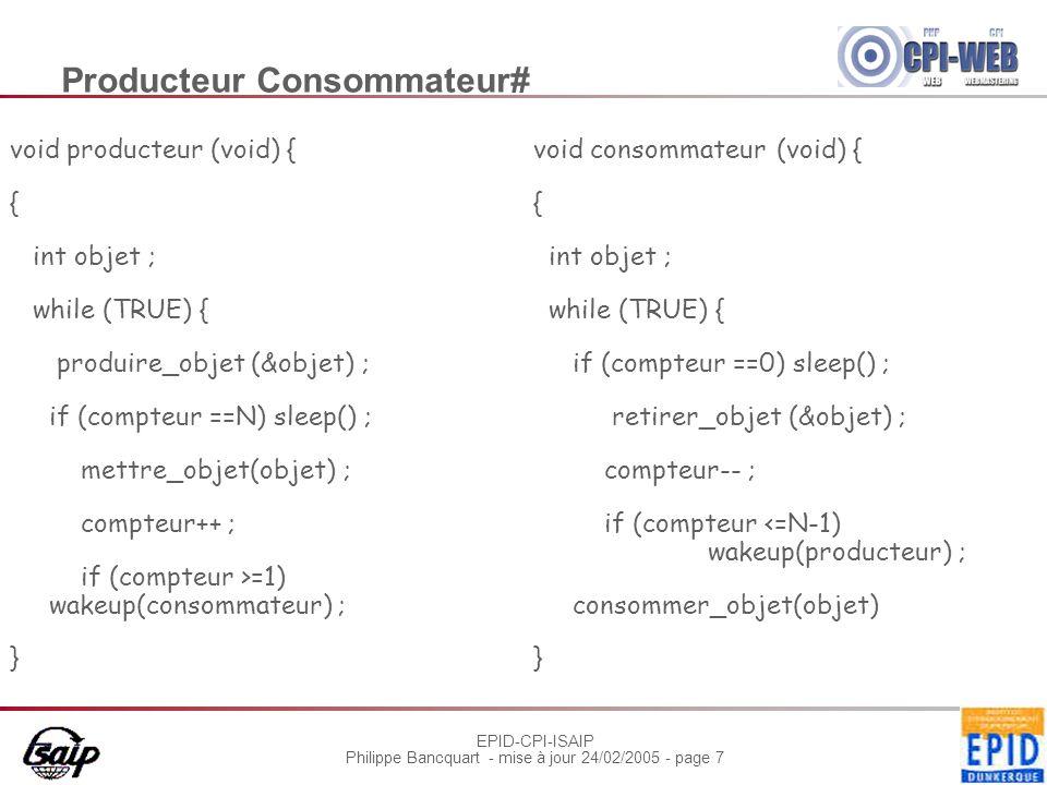 EPID-CPI-ISAIP Philippe Bancquart - mise à jour 24/02/2005 - page 7 Producteur Consommateur# void producteur (void) { { int objet ; while (TRUE) { produire_objet (&objet) ; if (compteur ==N) sleep() ; mettre_objet(objet) ; compteur++ ; if (compteur >=1) wakeup(consommateur) ; } void consommateur (void) { { int objet ; while (TRUE) { if (compteur ==0) sleep() ; retirer_objet (&objet) ; compteur-- ; if (compteur <=N-1) wakeup(producteur) ; consommer_objet(objet) }