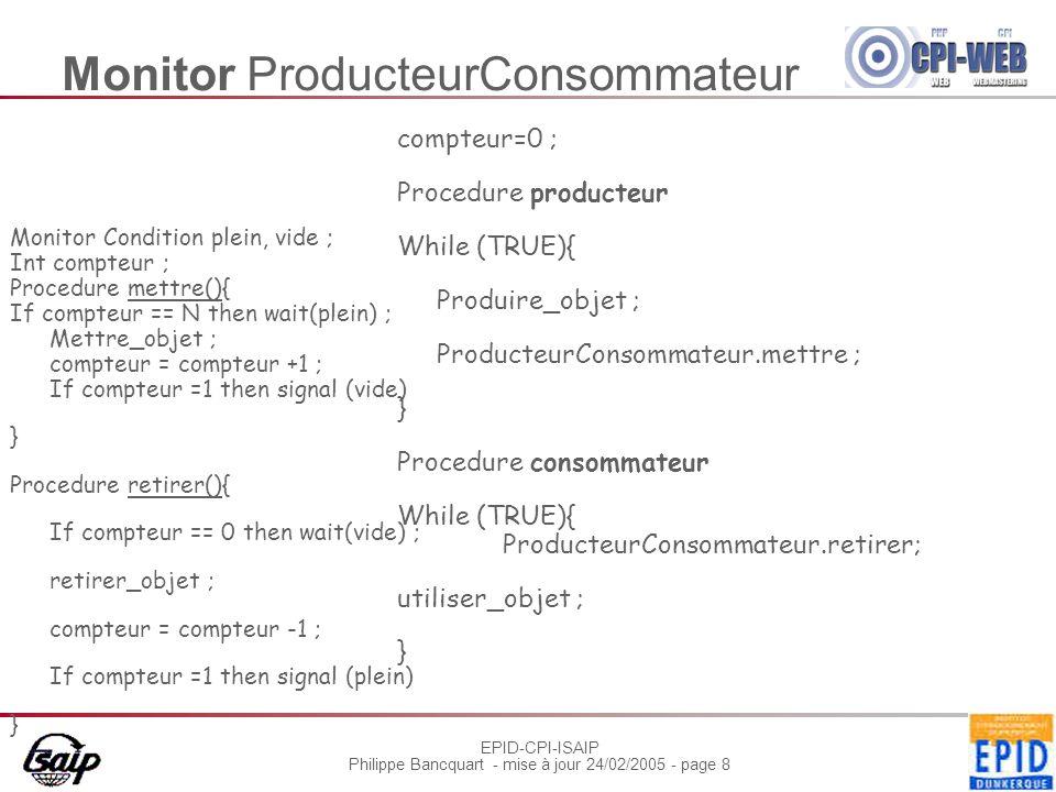 EPID-CPI-ISAIP Philippe Bancquart - mise à jour 24/02/2005 - page 8 Monitor ProducteurConsommateur Monitor Condition plein, vide ; Int compteur ; Procedure mettre(){ If compteur == N then wait(plein) ; Mettre_objet ; compteur = compteur +1 ; If compteur =1 then signal (vide) } Procedure retirer(){ If compteur == 0 then wait(vide) ; retirer_objet ; compteur = compteur -1 ; If compteur =1 then signal (plein) } compteur=0 ; Procedure producteur While (TRUE){ Produire_objet ; ProducteurConsommateur.mettre ; } Procedure consommateur While (TRUE){ ProducteurConsommateur.retirer; utiliser_objet ; }