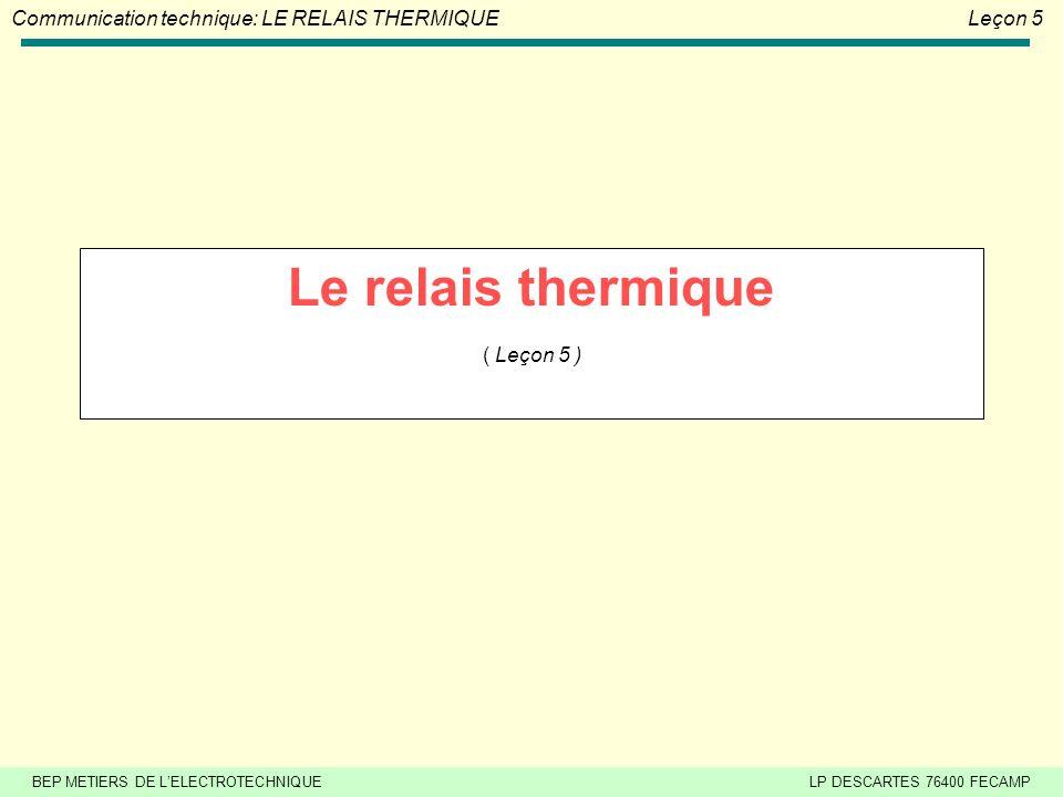 BEP METIERS DE LELECTROTECHNIQUELP DESCARTES 76400 FECAMP Communication technique: LE RELAIS THERMIQUELeçon 5 Le relais thermique ( Leçon 5 )