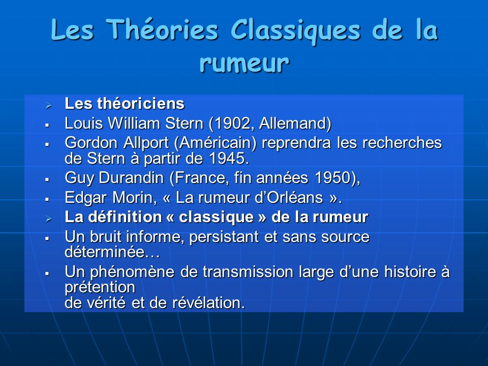 Les Théories Classiques de la rumeur Les théoriciens Les théoriciens Louis William Stern (1902, Allemand) Louis William Stern (1902, Allemand) Gordon Allport (Américain) reprendra les recherches de Stern à partir de 1945.