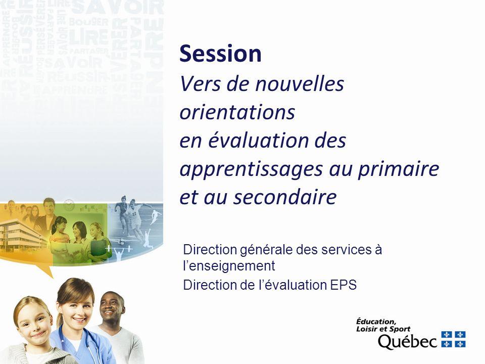 Session Vers de nouvelles orientations en évaluation des apprentissages au primaire et au secondaire Direction générale des services à lenseignement Direction de lévaluation EPS
