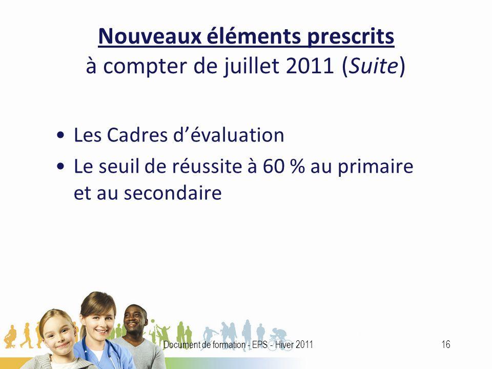 Nouveaux éléments prescrits à compter de juillet 2011 (Suite) Les Cadres dévaluation Le seuil de réussite à 60 % au primaire et au secondaire 16Document de formation - EPS - Hiver 2011