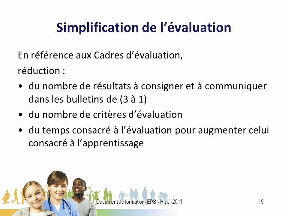 Simplification de lévaluation En référence aux Cadres dévaluation, réduction : du nombre de résultats à consigner et à communiquer dans les bulletins de (3 à 1) du nombre de critères dévaluation du temps consacré à lévaluation pour augmenter celui consacré à lapprentissage 19Document de formation- EPS - Hiver 2011