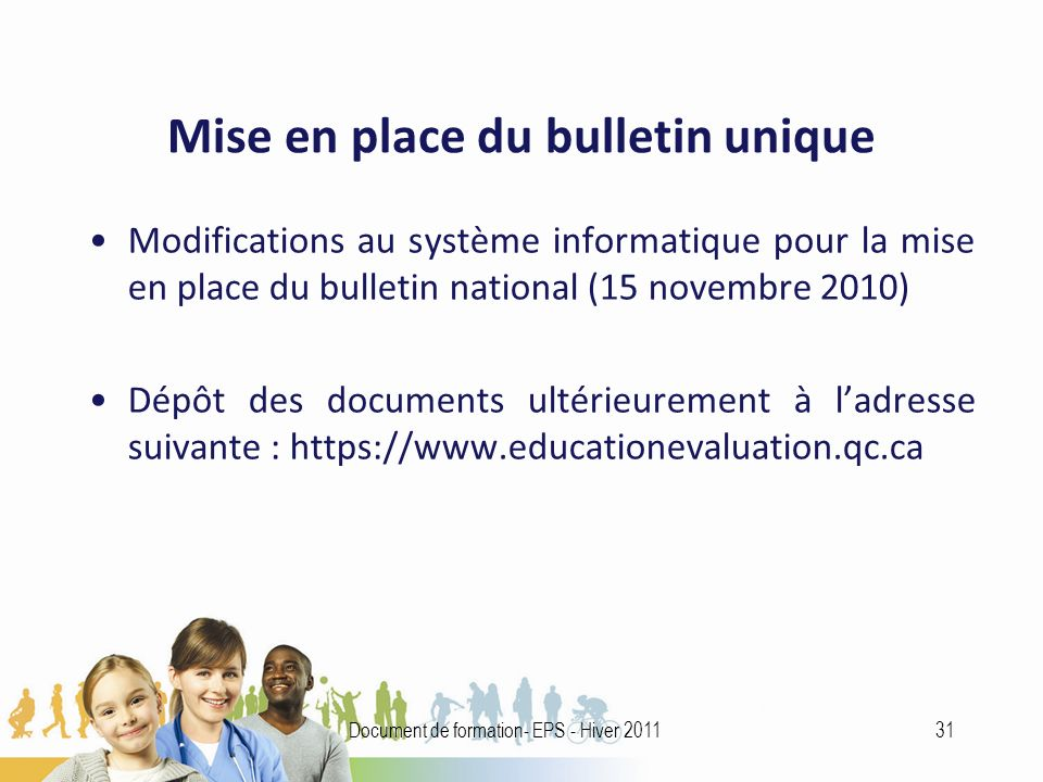 Mise en place du bulletin unique Modifications au système informatique pour la mise en place du bulletin national (15 novembre 2010) Dépôt des documents ultérieurement à ladresse suivante : https://www.educationevaluation.qc.ca 31Document de formation- EPS - Hiver 2011