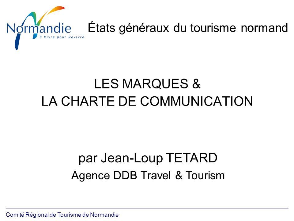 Comité Régional de Tourisme de Normandie États généraux du tourisme normand LES MARQUES & LA CHARTE DE COMMUNICATION par Jean-Loup TETARD Agence DDB T