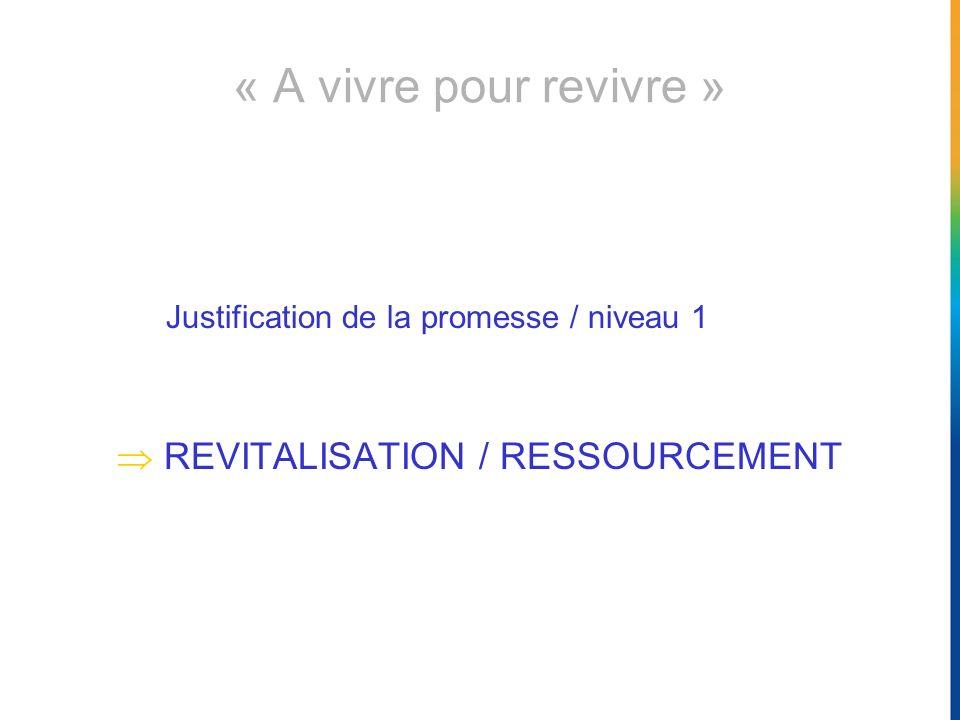 « A vivre pour revivre » Justification de la promesse / niveau 1 REVITALISATION / RESSOURCEMENT