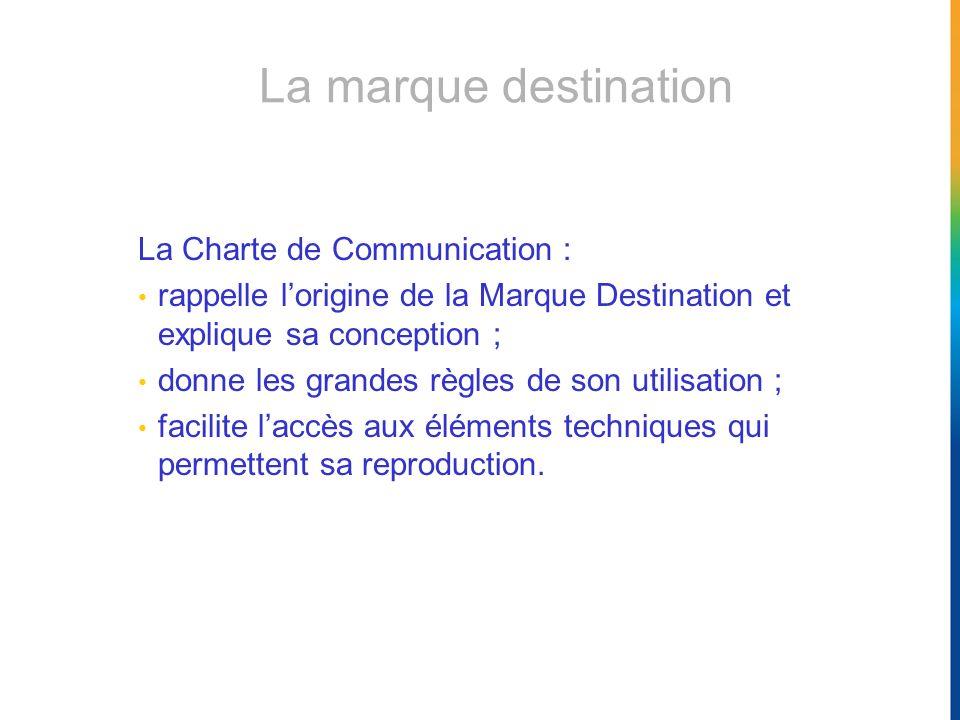 La marque destination La Charte de Communication : rappelle lorigine de la Marque Destination et explique sa conception ; donne les grandes règles de