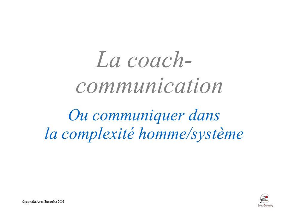 Copyright Avec-Ensemble 2008 3 La coach- communication Ou communiquer dans la complexité homme/système