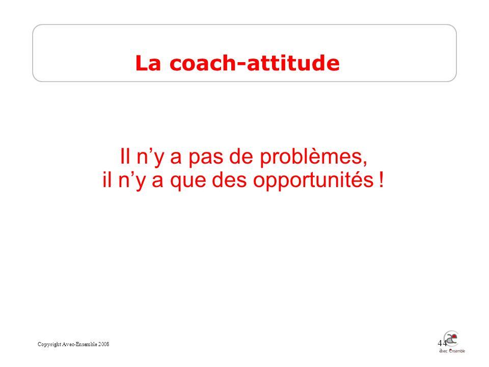 Copyright Avec-Ensemble 2008 44 Il ny a pas de problèmes, il ny a que des opportunités .