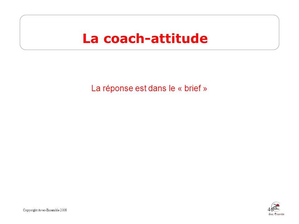 Copyright Avec-Ensemble 2008 46 La coach-attitude La réponse est dans le « brief »