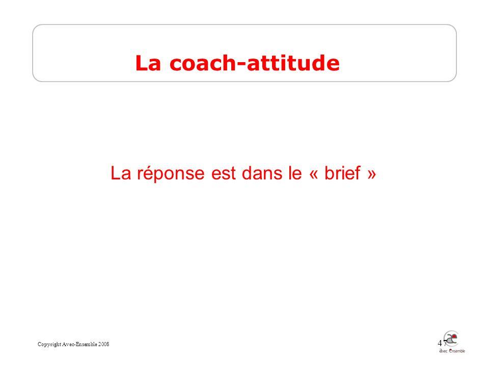 Copyright Avec-Ensemble 2008 47 La réponse est dans le « brief » La coach-attitude