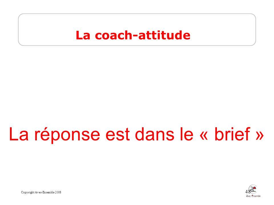 Copyright Avec-Ensemble 2008 48 La réponse est dans le « brief » La coach-attitude