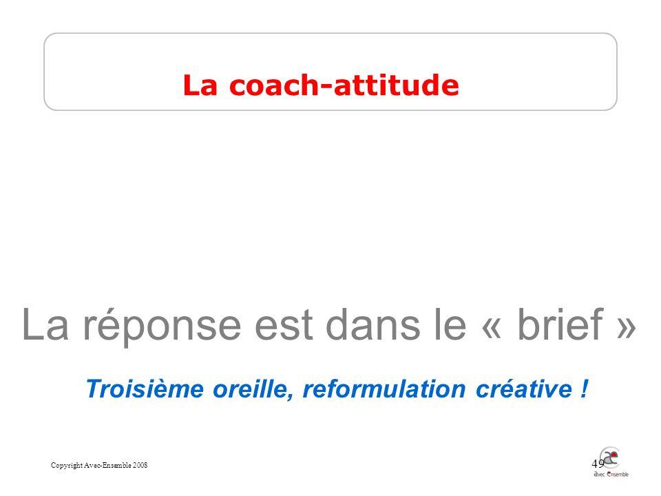 Copyright Avec-Ensemble 2008 49 La réponse est dans le « brief » La coach-attitude Troisième oreille, reformulation créative !