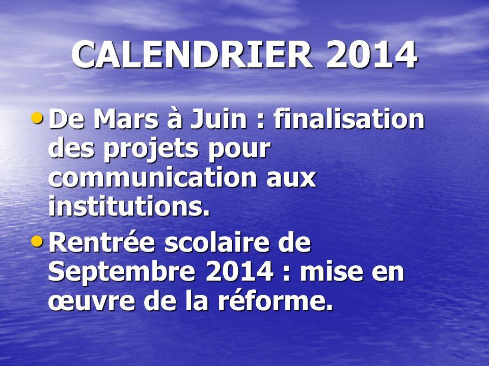 CALENDRIER 2014 De Mars à Juin : De Mars à Juin : Finalisation des projets pour communication aux institutions au 1 er Juin pour mise en œuvre à la rentrée 2014/2015.