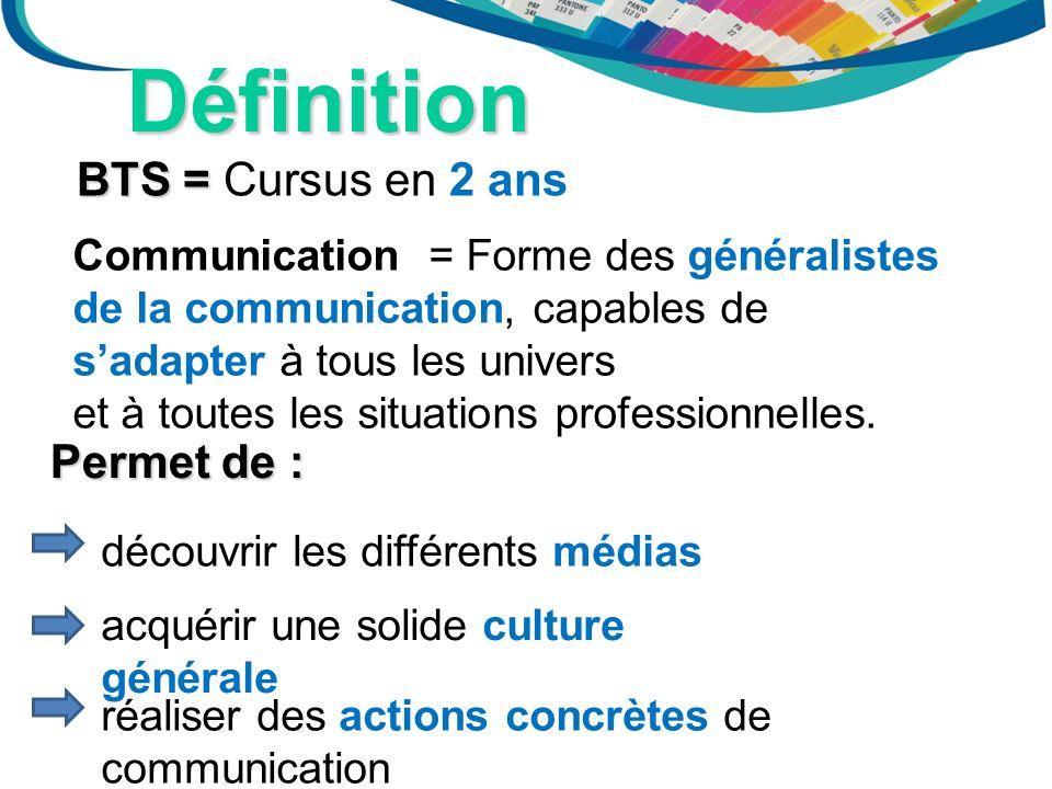 Définition BTS = BTS = Cursus en 2 ans Communication = Forme des généralistes de la communication, capables de sadapter à tous les univers et à toutes