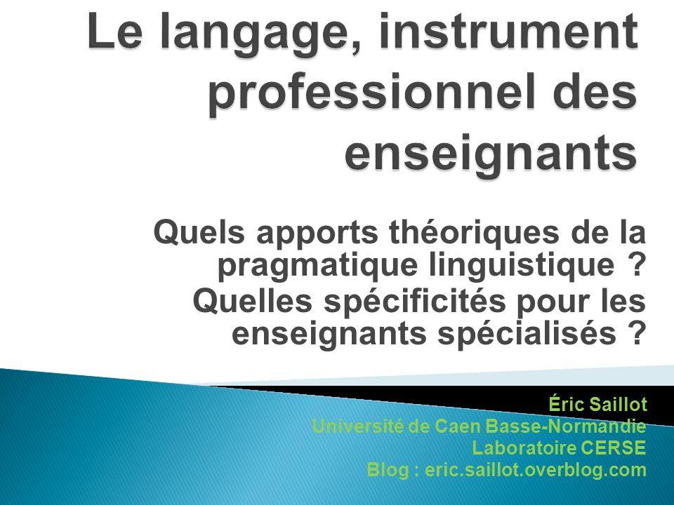 Quels apports théoriques de la pragmatique linguistique ? Quelles spécificités pour les enseignants spécialisés ? Éric Saillot Université de Caen Bass