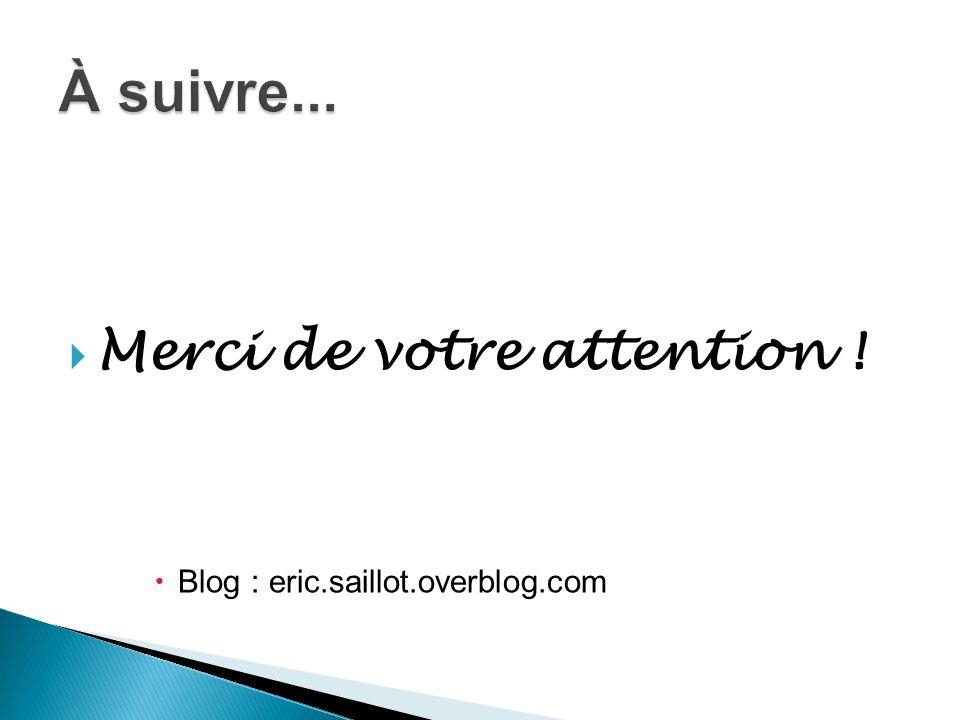 Merci de votre attention ! Blog : eric.saillot.overblog.com