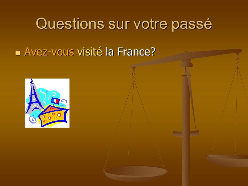 Questions sur votre passé Avez-vous visité la France? Avez-vous visité la France?