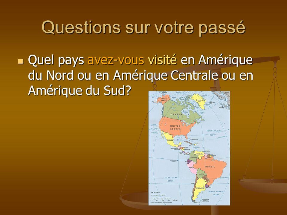 Questions sur votre passé Quel pays avez-vous visité en Amérique du Nord ou en Amérique Centrale ou en Amérique du Sud? Quel pays avez-vous visité en
