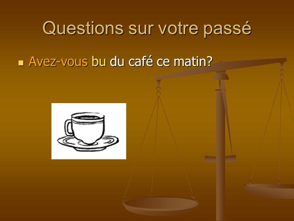 Questions sur votre passé Avez-vous bu du café ce matin? Avez-vous bu du café ce matin?