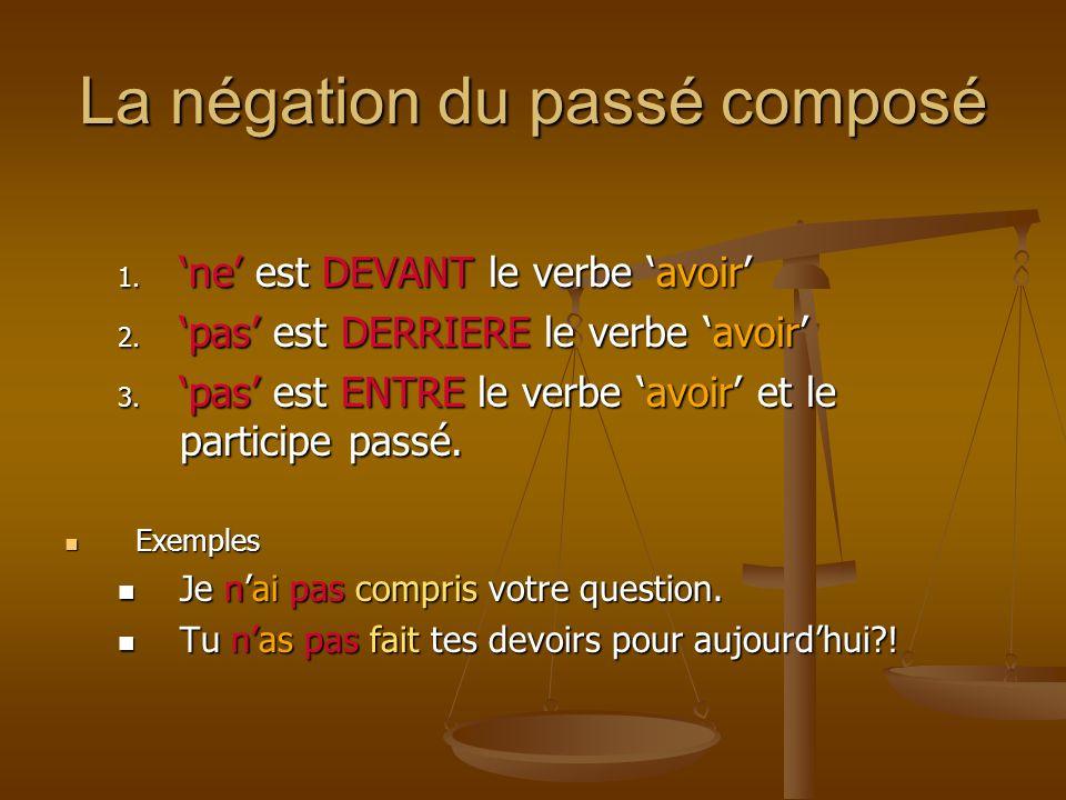 La négation du passé composé 1. ne est DEVANT le verbe avoir 2. pas est DERRIERE le verbe avoir 3. pas est ENTRE le verbe avoir et le participe passé.