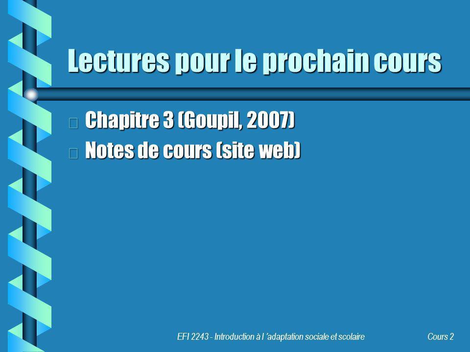 EFI 2243 - Introduction à l adaptation sociale et scolaire Cours 2 Lectures pour le prochain cours b Chapitre 3 (Goupil, 2007) b Notes de cours (site