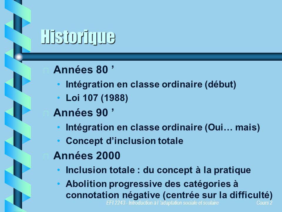 EFI 2243 - Introduction à l adaptation sociale et scolaire Cours 2 Historique b b Années 80 Intégration en classe ordinaire (début) Loi 107 (1988) b b