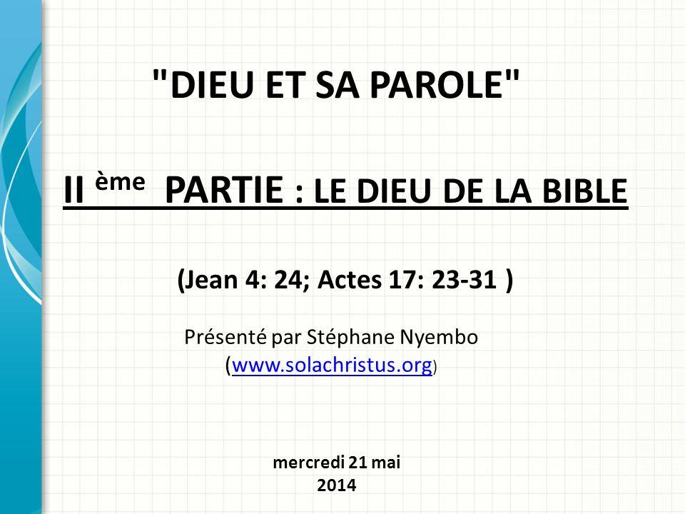 DIEU ET SA PAROLE II ème PARTIE : LE DIEU DE LA BIBLE (Jean 4: 24; Actes 17: 23-31 ) Présenté par Stéphane Nyembo (www.solachristus.org )www.solachristus.org mercredi 21 mai 2014